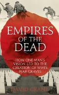 Empires of the Dead How One Mans Vision Led to the Creation of WWIs War Graves