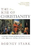 Rise of Christianity How the Obscure Marginal Jesus Movement Became the Dominant Relgious Force