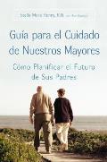 Guia Para El Cuidado de Nuestros Mayores: Como Planificar El Futuro de Sus Padres