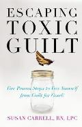 Escaping Toxic Guilt: Five Proven Steps to Free Yourself from Guilt for Good!