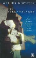 Sleepwalkers A History of Mans Changing Vision of the Universe