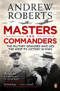 Masters and Commanders: The Military Geniuses Who Led the West to Victory in World War II. Andrew Roberts