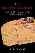The Moral Target: Aiming at Right Conduct in War and Other Conflicts