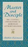 Master and Disciple: The Cultural Foundations of Moroccan Authoritarianism