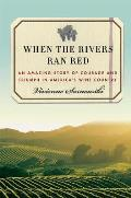 When the Rivers Ran Red An Amazing Story of Courage & Triumph in Americas Wine Country