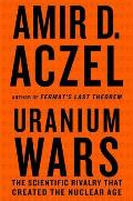 Uranium Wars The Scientific Rivalry That Created the Nuclear Age