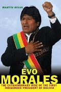Evo Morales The Extraordinary Rise of the First Indigenous President of Bolivia