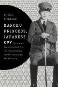 Manchu Princess Japanese Spy The Story of Kawashima Yoshiko the Cross Dressing Spy Who Commanded Her Own Army