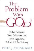 The Problem with God: Why Atheists, True Believers, and Even Agnostics Must All Be Wrong