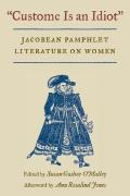 Custome Is an Idiot Jacobean Pamphlet Literature on Women