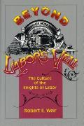 Beyond Labors Veil The Culture of the Knights of Labor
