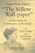 Charlotte Perkins Gilman's The Yellow Wall-Paper and the History of Its Publiation and Reception: A Critical Edition and Documentary Casebook