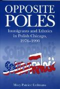 Opposite Poles: Immigrants and Ethnics in Polish Chicago, 1976 1990