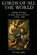 Lords of All the World Ideologies of Empire in Spain Britain & France C.1500 C.1800