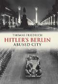 Hitlers Berlin Abused City