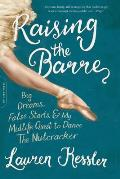 Raising the Barre Big Dreams False Starts & My Midlife Quest to Dance the Nutcracker