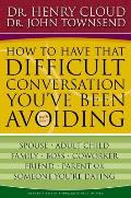 How to Have That Difficult Conversation You've Been Avoiding: With Your Spouse, Adult Child, Boss, Coworker, Best Friend, Parent, or Someone You're Da