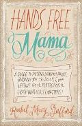 Hands Free Mama A Guide to Putting Down the Phone Burning the To Do List & Letting Go of Perfection to Grasp What Really Matters