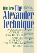 Alexander Technique A Complete Course in How to Hold & Use Your Body for Maximum Energy