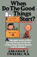 When Do the Good Things Start?: A Therapist Looks at Life's Ups and Downs (with a Bit of Help from Charlie Brown and His Friends)