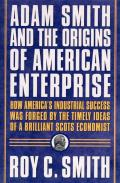 Adam Smith and the Origins of American Enterprise: How the Founding Fathers Turned to a Great Economist's Writings and Created the American Economy
