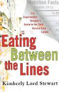 Eating Between the Lines The Supermarket Shoppers Guide to the Truth Behind Food Labels