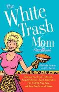 The White Trash Mom Handbook: Embrace Your Inner Trailerpark, Forget Perfection, Resist Assimilation Into the PTA, Stay Sane, and Keep Your Sense of
