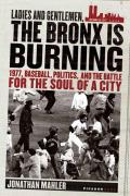 Ladies & Gentlemen the Bronx Is Burning 1977 Baseball Politics & the Battle for the Soul of a City