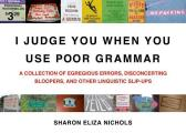 I Judge You When You Use Poor Grammar A Collection of Egregious Errors Inadvertent Bloopers & Other Linguistic Slip Ups