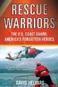 Rescue Warriors The US Coast Guard Americas Forgotten Heroes