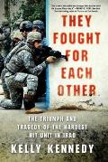 They Fought for Each Other The Triumph & Tragedy of the Hardest Hit Unit in Iraq