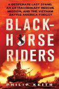 Blackhorse Riders A Desperate Last Stand an Extraordinary Rescue Mission & the Vietnam Battle America Forgot