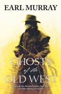 Ghosts of the Old West: Desert Spirits, Haunted Cabins, Lost Trails, and Other Strange Encounters