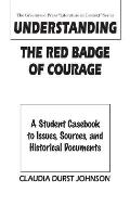 Understanding the Red Badge of Courage: A Student Casebook to Issues, Sources, and Historical Documents