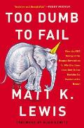 Too Dumb to Fail How the GOP Won Elections by Sacrificing Its Ideas & How It Can Reclaim Its Conservative Roots