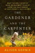 Gardener & the Carpenter What the New Science of Child Development Tells Us About the Relationship Between Parents & Children