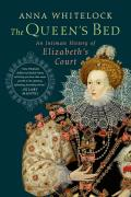 Queens Bed An Intimate History of Elizabeths Court