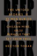 Deep Down Dark The Untold Stories of 33 Men Buried in a Chilean Mine & the Miracle That Set Them Free