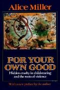 For Your Own Good Hidden Cruelty in Child Rearing & the Roots of Violence