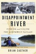 Disappointment River Finding & Losing the Northwest Passage