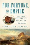 Fur Fortune & Empire The Epic History of the Fur Trade in America