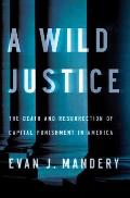 Wild Justice The Death & Resurrection of Capital Punishment in America