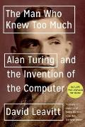 Man Who Knew Too Much Alan Turing & the Invention of the Computer