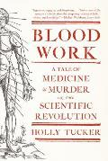 Blood Work A Tale of Medicine & Murder in the Scientific Revolution