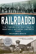 Railroaded The Transcontinentals & the Making of Modern America