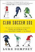 Club Soccer 101 The Essential Guide to the Stars Stats & Stories of 101 of the Greatest Teams in the World