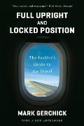 Full Upright and Locked Position: The Insider's Guide to Air Travel (reprint, 2013)