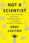 Not a Scientist: How Politicians Mistake, Misrepresent, and Utterly Mangle Science