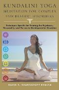 Kundalini Yoga Meditation for Complex Psychiatric Disorders: Techniques Specific for Treating the Psychoses, Personality, and Pervasive Developmental