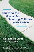 Charting the Course for Treating Children with Autism: A Beginner's Guide for Therapists [With CDROM]